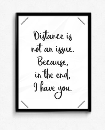 Distance is not an issue. Because in the end, i have you poster