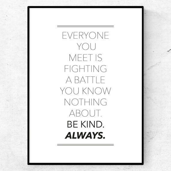 Everyone you meet is fighting a battle you know nothing about. Be kind. Always. Poster